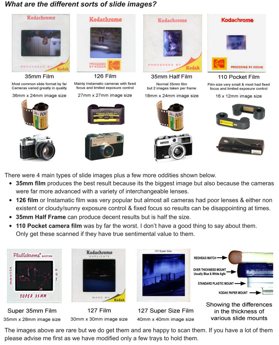 What are the different sorts of slide images?                   There were 4 main types of slide images plus a few more oddities shown below.  •	35mm film produces the best result because its the biggest image but also because the cameras were far more advanced with a variety of interchangeable lenses.   •	126 film or Instamatic film was very popular but almost all cameras had poor lenses & either non existent or cloudy/sunny exposure control & fixed focus so results can be disappointing at times.   •	35mm Half Frame can produce decent results but is half the size.   •	110 Pocket camera film was by far the worst. I don't have a good thing to say about them. Only get these scanned if they have true sentimental value to them.            The images above are rare but we do get them and are happy to scan them. If you have a lot of them please advise me first as we have modified only a few trays to hold them.